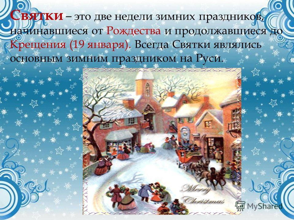 Святки – это две недели зимних праздников, начинавшиеся от Рождества и продолжавшиеся до Крещения (19 января). Всегда Святки являлись основным зимним праздником на Руси.