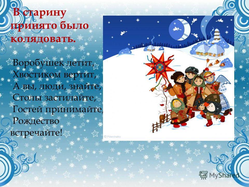 В старину принято было колядовать. Воробушек летит, Хвостиком вертит, А вы, люди, знайте, Столы застилайте, Гостей принимайте, Рождество встречайте!