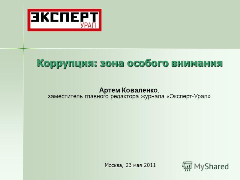 Коррупция: зона особого внимания Москва, 23 мая 2011 Артем Коваленко, заместитель главного редактора журнала «Эксперт-Урал»