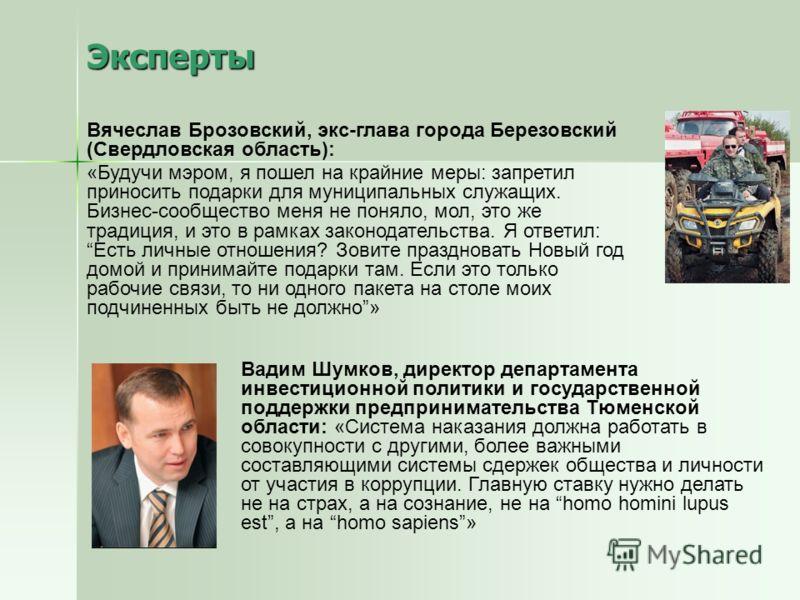 Эксперты Вячеслав Брозовский, экс-глава города Березовский (Свердловская область): «Будучи мэром, я пошел на крайние меры: запретил приносить подарки для муниципальных служащих. Бизнес-сообщество меня не поняло, мол, это же традиция, и это в рамках з