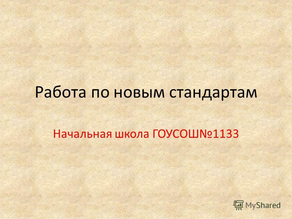Работа по новым стандартам Начальная школа ГОУСОШ1133