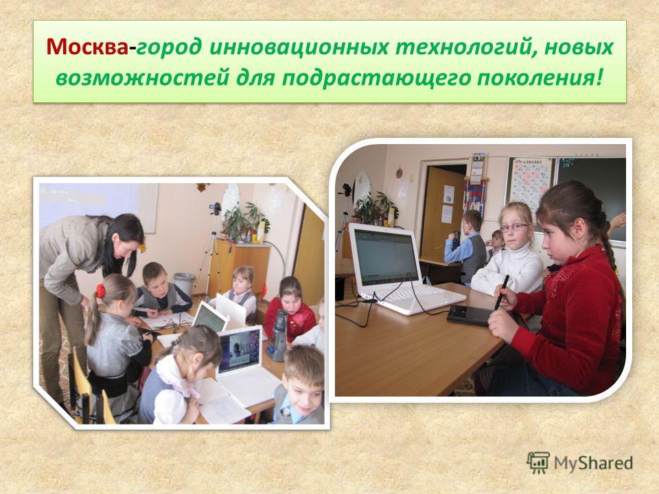 Москва-город инновационных технологий, новых возможностей для подрастающего поколения!