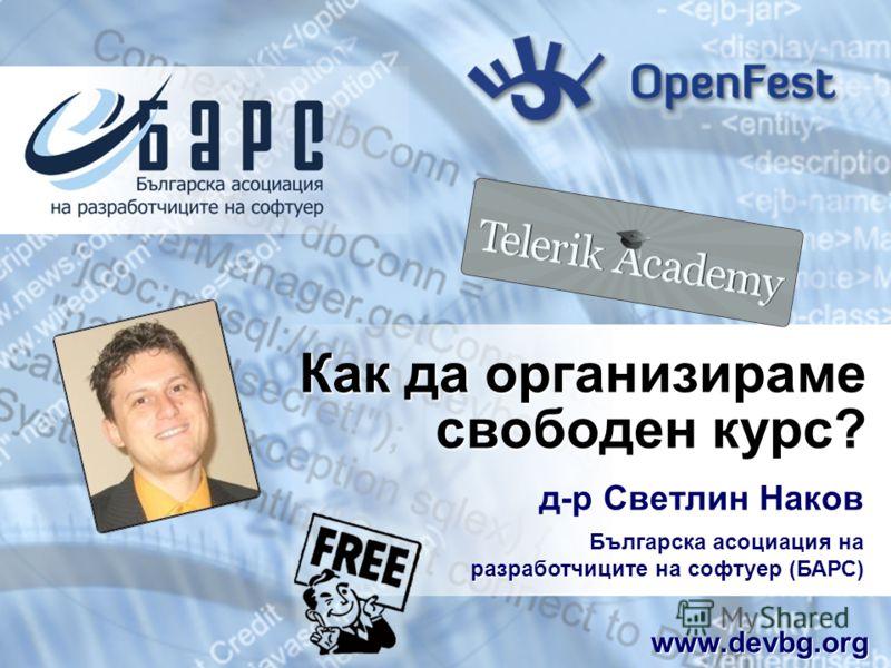 Как да организираме свободен курс? д-р Светлин Наков Българска асоциация на разработчиците на софтуер (БАРС) www.devbg.org