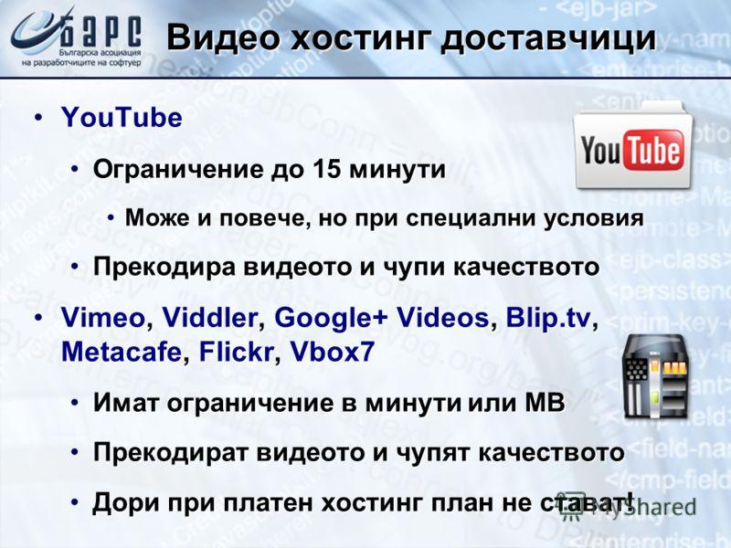 Видео хостинг доставчици YouTubeYouTube Ограничение до 15 минутиОграничение до 15 минути Може и повече, но при специални условияМоже и повече, но при специални условия Прекодира видеото и чупи качествотоПрекодира видеото и чупи качеството Vimeo, Vidd