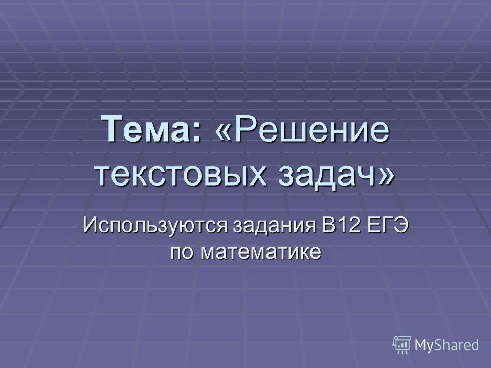 Тема: «Решение текстовых задач» Используются задания В12 ЕГЭ по математике