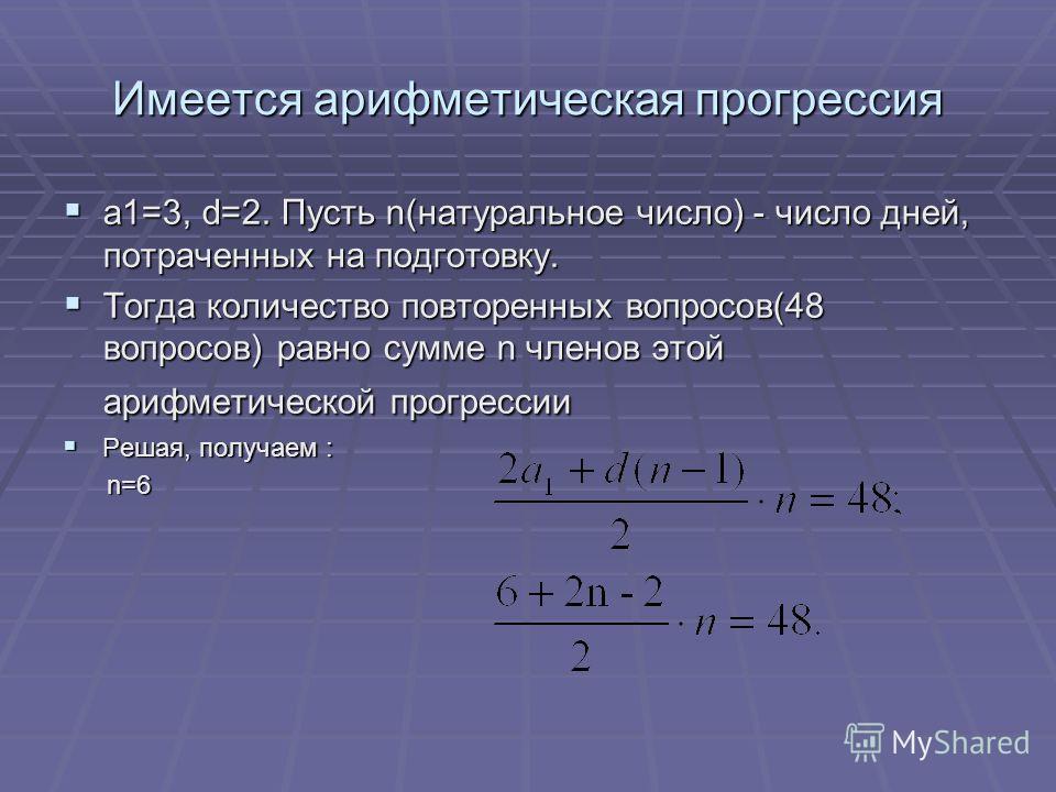 Имеется арифметическая прогрессия a1=3, d=2. Пусть n(натуральное число) - число дней, потраченных на подготовку. a1=3, d=2. Пусть n(натуральное число) - число дней, потраченных на подготовку. Тогда количество повторенных вопросов(48 вопросов) равно с