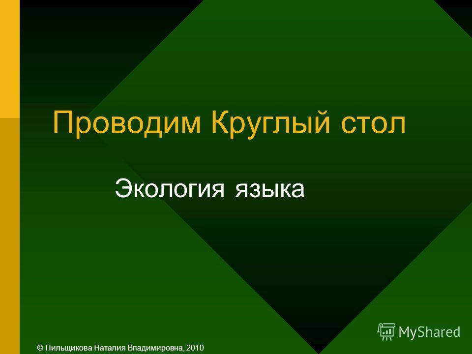 Проводим Круглый стол Экология языка © Пильщикова Наталия Владимировна, 2010