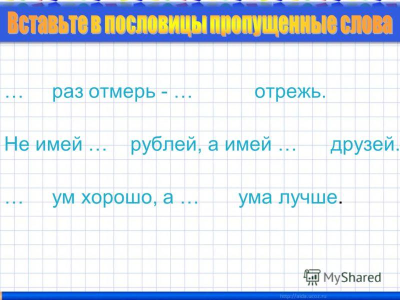 … раз отмерь - … отрежь. Не имей … рублей, а имей … друзей. … ум хорошо, а … ума лучше.
