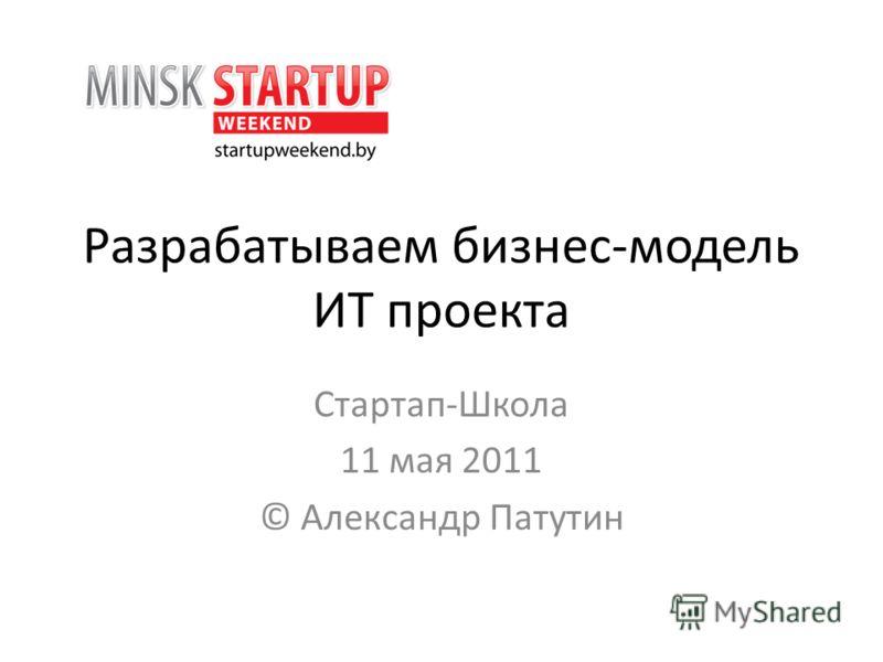 Разрабатываем бизнес-модель ИТ проекта Стартап-Школа 11 мая 2011 © Александр Патутин