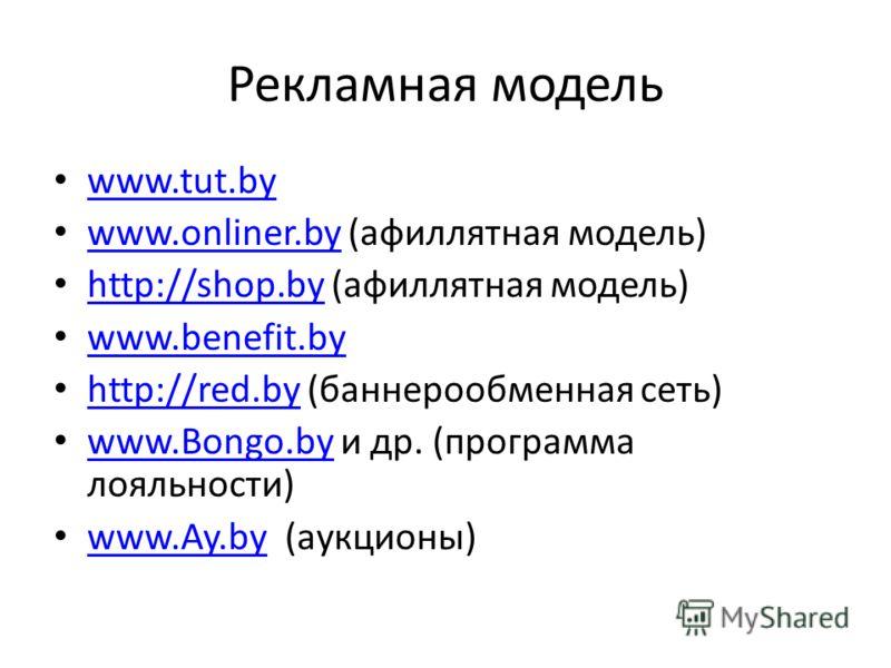 Рекламная модель www.tut.by www.onliner.by (афиллятная модель) www.onliner.by http://shop.by (афиллятная модель) http://shop.by www.benefit.by http://red.by (баннерообменная сеть) http://red.by www.Bongo.by и др. (программа лояльности) www.Bongo.by w