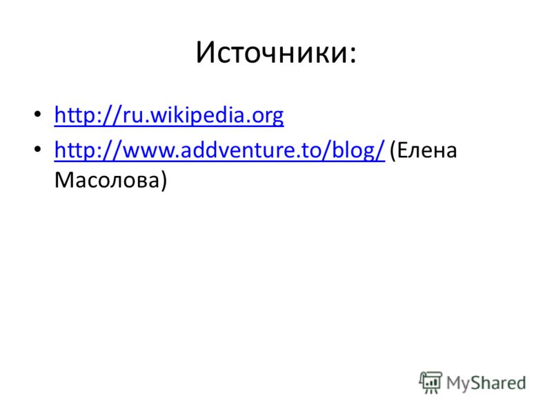 Источники: http://ru.wikipedia.org http://www.addventure.to/blog/ (Елена Масолова) http://www.addventure.to/blog/