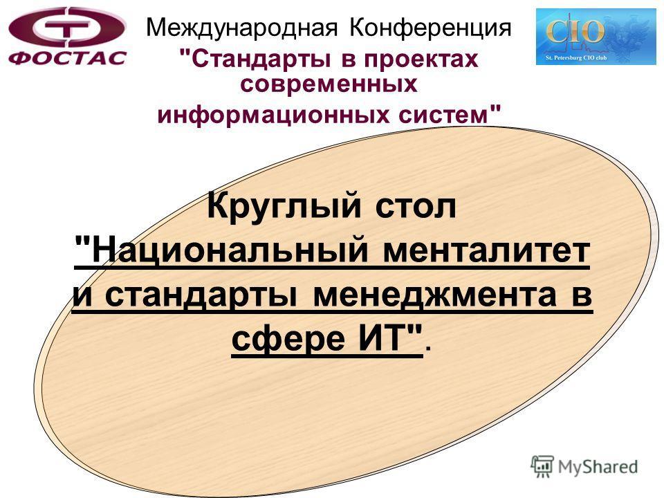 Международная Конференция Стандарты в проектах современных информационных систем Круглый стол Национальный менталитет и стандарты менеджмента в сфере ИТ.