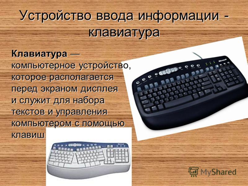 Устройство ввода информации - клавиатура Клавиатура Клавиатура компьютерное устройство, которое располагается перед экраном дисплея и служит для набора текстов и управления компьютером с помощью клавиш