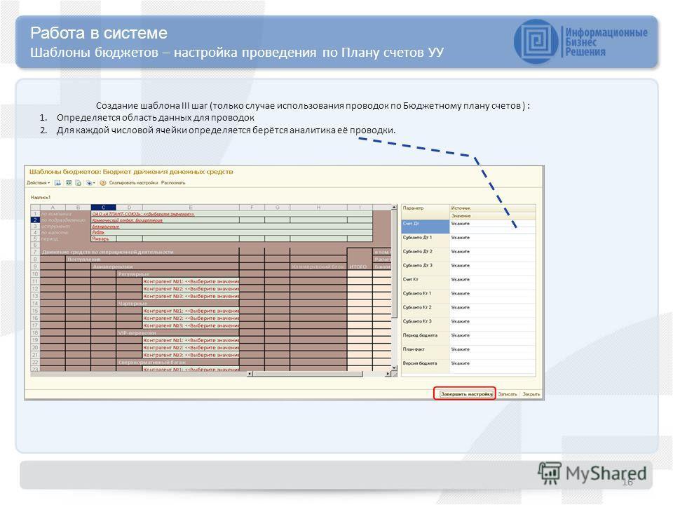 16 Работа в системе Шаблоны бюджетов – настройка проведения по Плану счетов УУ Создание шаблона III шаг (только случае использования проводок по Бюджетному плану счетов ) : 1.Определяется область данных для проводок 2.Для каждой числовой ячейки опред