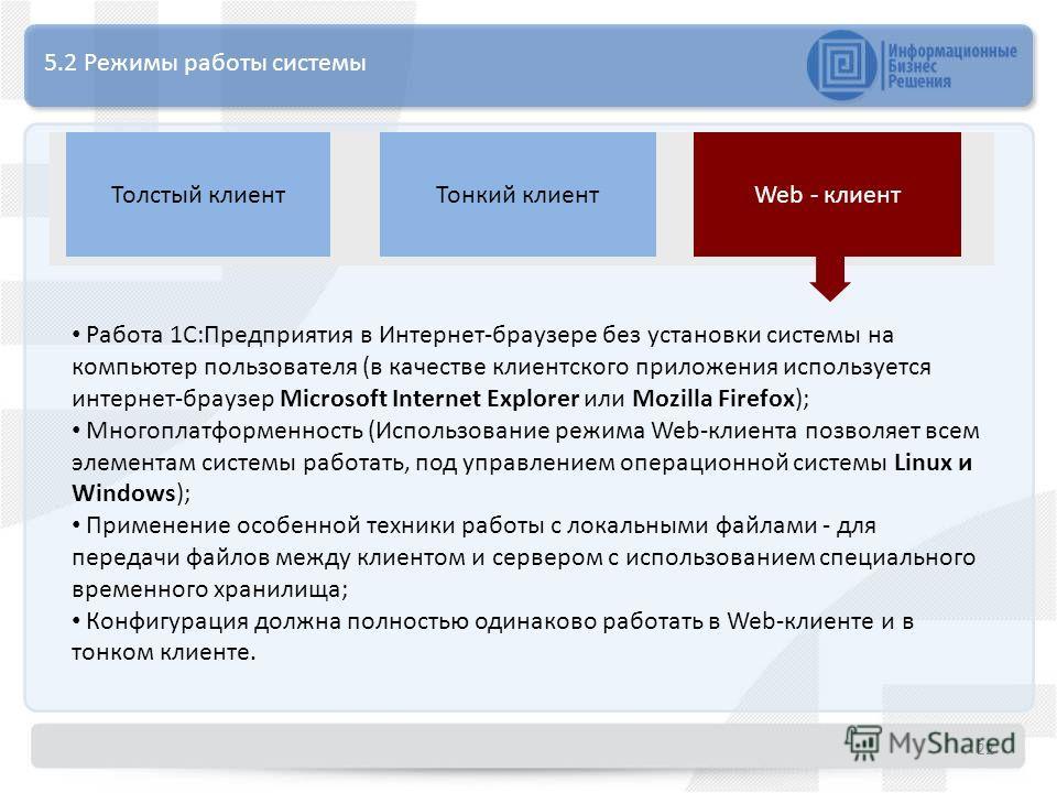 5.2 Режимы работы системы Web - клиентТолстый клиентТонкий клиент Работа 1С:Предприятия в Интернет-браузере без установки системы на компьютер пользователя (в качестве клиентского приложения используетсяинтернет-браузер Microsoft Internet Explorer ил
