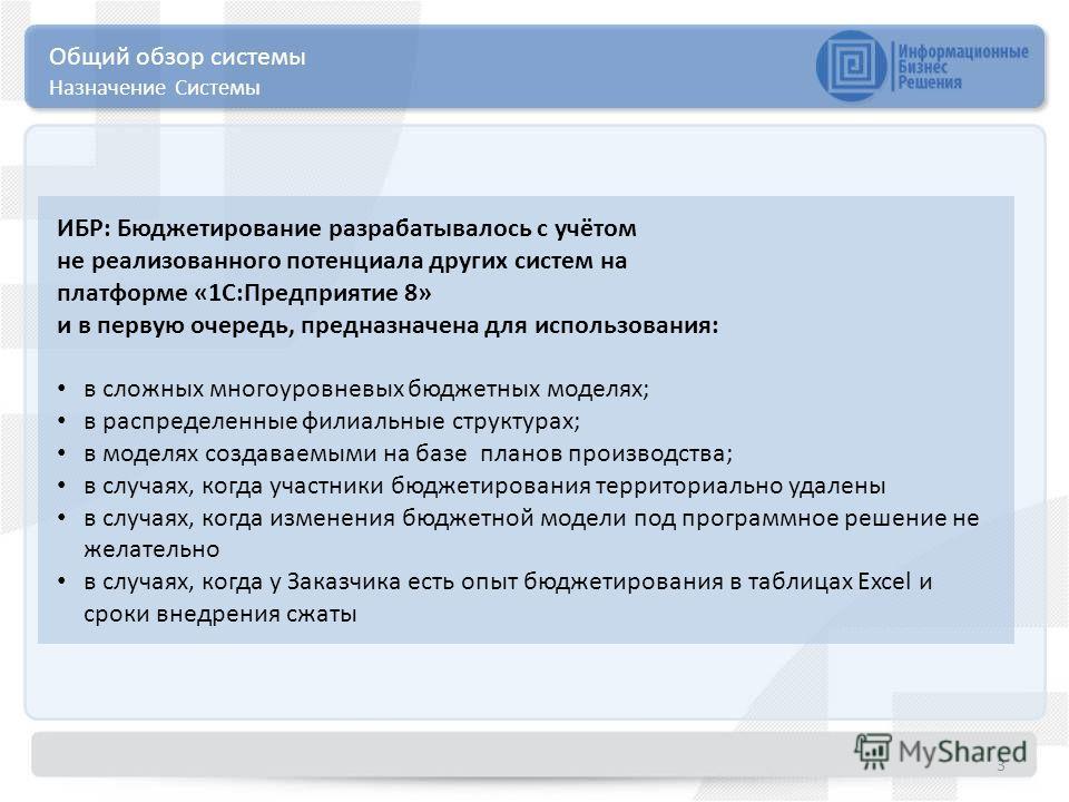 Общий обзор системы Назначение Системы 3 ИБР: Бюджетирование разрабатывалось с учётом не реализованного потенциала других систем на платформе «1С:Предприятие 8» и в первую очередь, предназначена для использования: в сложных многоуровневых бюджетных м