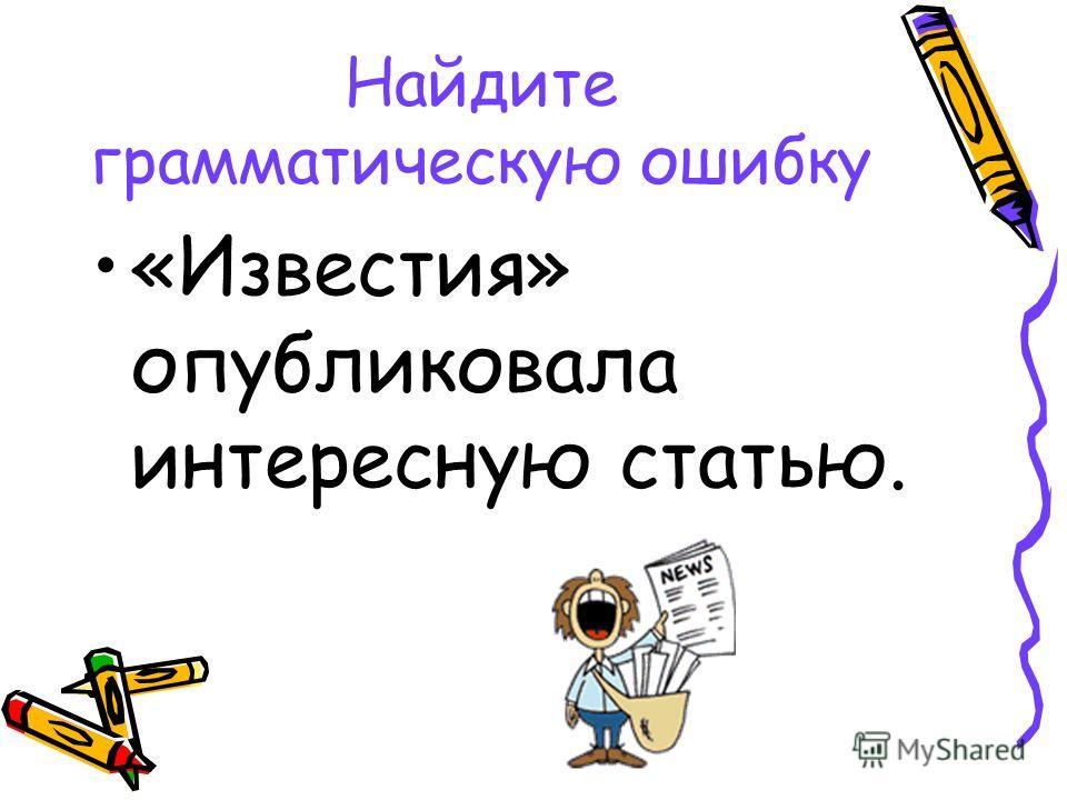 Найдите грамматическую ошибку «Известия» опубликовала интересную статью.