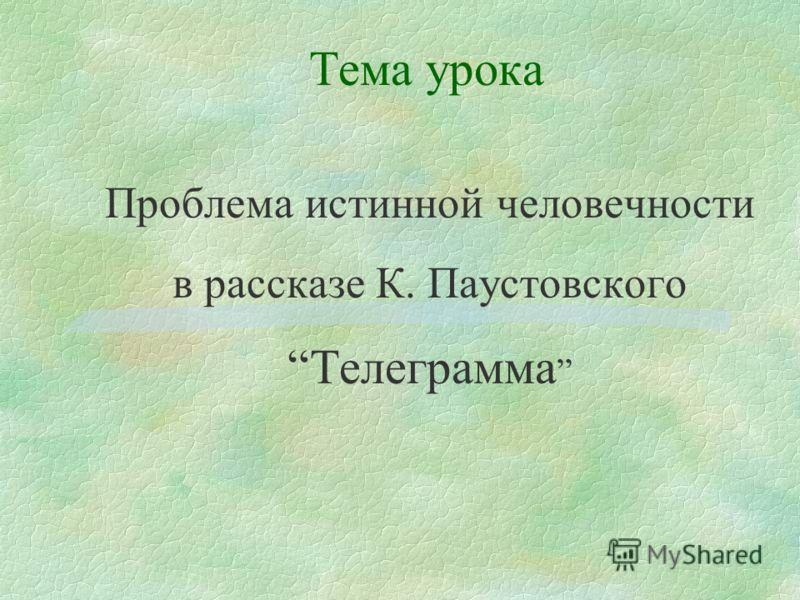 Тема урока Проблема истинной человечности в рассказе К. Паустовского Телеграмма