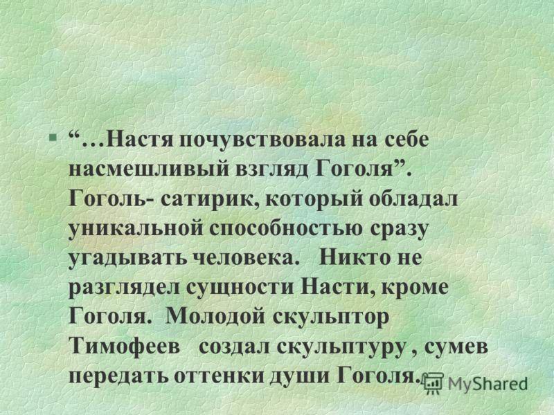 §…Настя почувствовала на себе насмешливый взгляд Гоголя. Гоголь- сатирик, который обладал уникальной способностью сразу угадывать человека. Никто не разглядел сущности Насти, кроме Гоголя. Молодой скульптор Тимофеев создал скульптуру, сумев передать