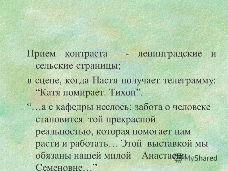 Прием контраста - ленинградские и сельские страницы; в сцене, когда Настя получает телеграмму: Катя помирает. Тихон. – …а с кафедры неслось: забота о человеке становится той прекрасной реальностью, которая помогает нам расти и работать… Этой выставко