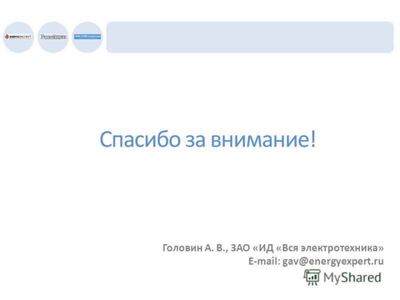 Спасибо за внимание! Головин А. В., ЗАО «ИД «Вся электротехника» E-mail: gav@energyexpert.ru