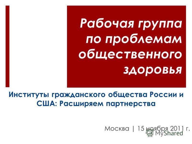 Институты гражданского общества России и США: Расширяем партнерства Москва | 15 ноября 2011 г. Рабочая группа по проблемам общественного здоровья