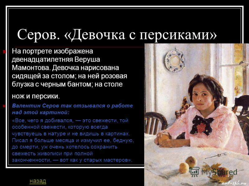 Серов. «Девочка с персиками» На портрете изображена двенадцатилетняя Веруша Мамонтова. Девочка нарисована сидящей за столом; на ней розовая блузка с черным бантом; на столе нож и персики. Валентин Серов так отзывался о работе над этой картиной: «Все,