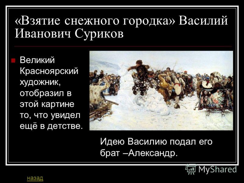 «Взятие снежного городка» Василий Иванович Суриков Великий Красноярский художник, отобразил в этой картине то, что увидел ещё в детстве. Идею Василию подал его брат –Александр. назад