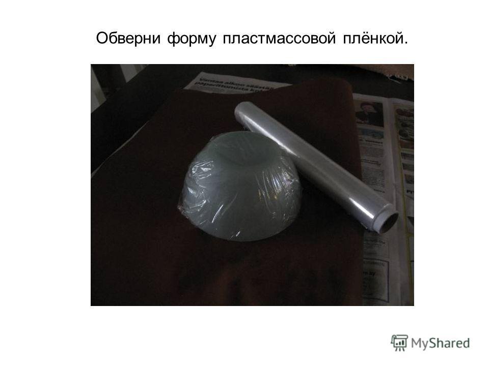 Обверни форму пластмассовой плёнкой.