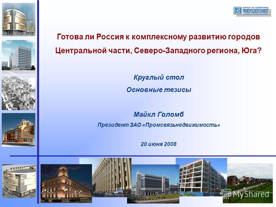 Готова ли Россия к комплексному развитию городов Центральной части, Северо-Западного региона, Юга? Круглый стол Основные тезисы Майкл Голомб Президент ЗАО «Промсвязьнедвижимость» 20 июня 2008