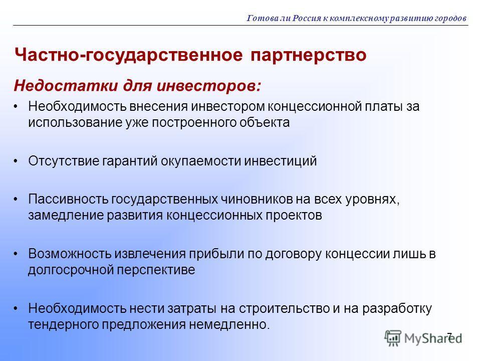 7 Готова ли Россия к комплексному развитию городов Частно-государственное партнерство Недостатки для инвесторов: Необходимость внесения инвестором концессионной платы за использование уже построенного объекта Отсутствие гарантий окупаемости инвестици