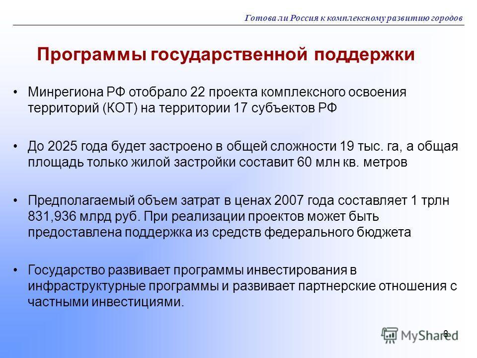 8 Готова ли Россия к комплексному развитию городов Программы государственной поддержки Минрегиона РФ отобрало 22 проекта комплексного освоения территорий (КОТ) на территории 17 субъектов РФ До 2025 года будет застроено в общей сложности 19 тыс. га, а