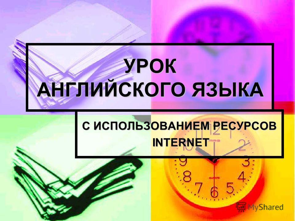 УРОК АНГЛИЙСКОГО ЯЗЫКА С ИСПОЛЬЗОВАНИЕМ РЕСУРСОВ INTERNET INTERNET