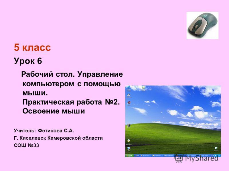 5 класс Урок 6 Рабочий стол. Управление компьютером с помощью мыши. Практическая работа 2. Освоение мыши Учитель: Фетисова С.А. Г. Киселевск Кемеровской области СОШ 33