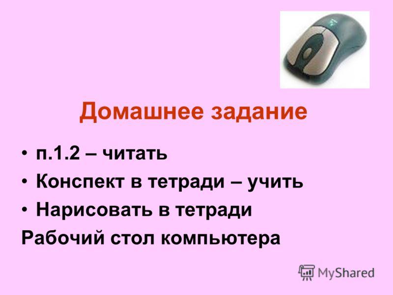 Домашнее задание п.1.2 – читать Конспект в тетради – учить Нарисовать в тетради Рабочий стол компьютера