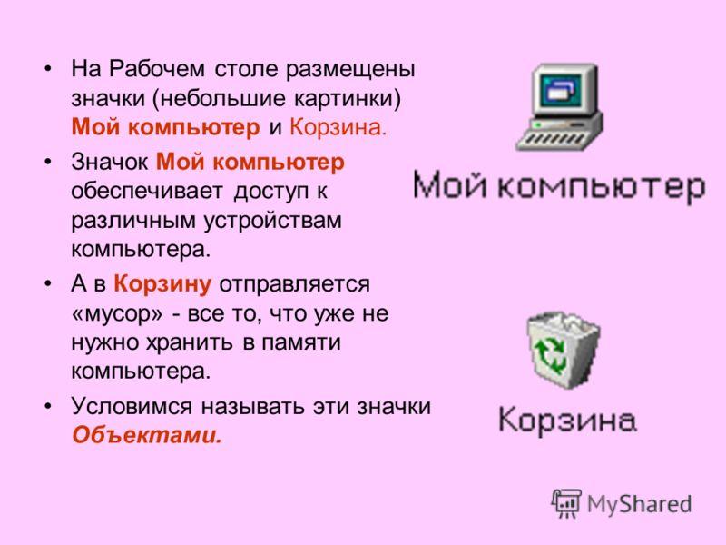 На Рабочем столе размещены значки (небольшие картинки) Мой компьютер и Корзина. Значок Мой компьютер обеспечивает доступ к различным устройствам компьютера. А в Корзину отправляется «мусор» - все то, что уже не нужно хранить в памяти компьютера. Усло