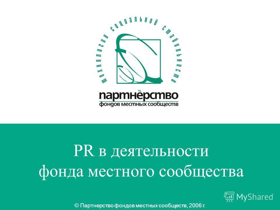 1 PR в деятельности фонда местного сообщества © Партнерство фондов местных сообществ, 2006 г.