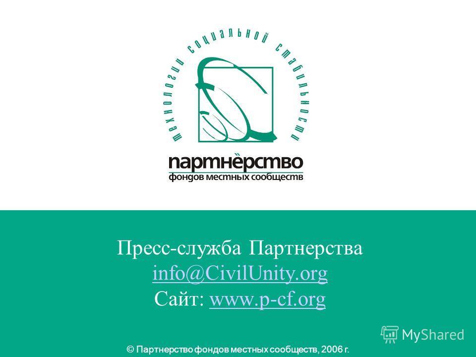 12 Пресс-служба Партнерства info@CivilUnity.org Сайт: www.p-cf.org info@CivilUnity.orgwww.p-cf.org © Партнерство фондов местных сообществ, 2006 г.