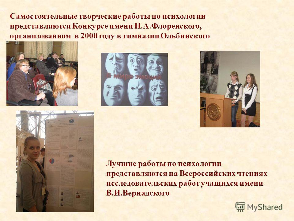 Самостоятельные творческие работы по психологии представляются Конкурсе имени П.А.Флоренского, организованном в 2000 году в гимназии Ольбинского Лучшие работы по психологии представляются на Всероссийских чтениях исследовательских работ учащихся имен