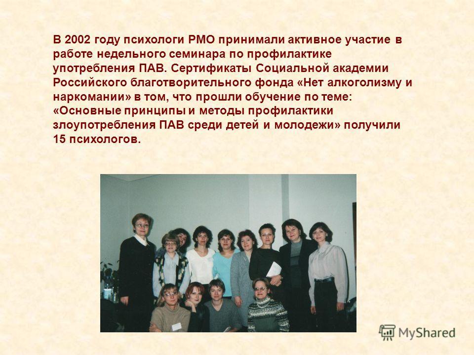 В 2002 году психологи РМО принимали активное участие в работе недельного семинара по профилактике употребления ПАВ. Сертификаты Социальной академии Российского благотворительного фонда «Нет алкоголизму и наркомании» в том, что прошли обучение по теме