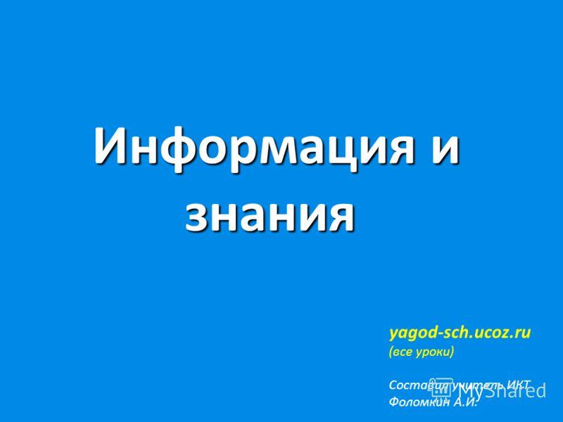 Информация и знания Информация и знания yagod-sch.ucoz.ru (все уроки) Составил учитель ИКТ Фоломкин А.И.