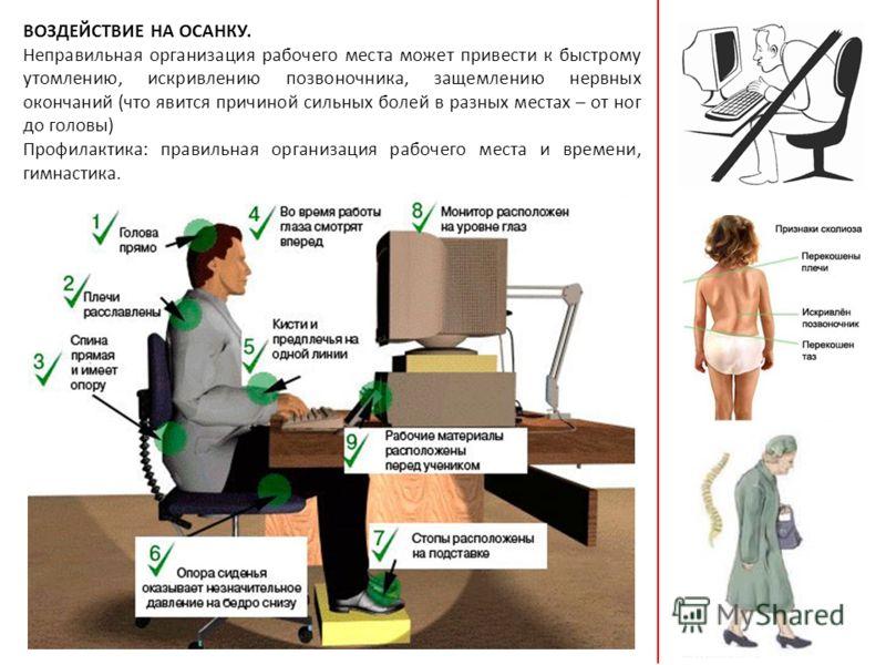 ВОЗДЕЙСТВИЕ НА ОСАНКУ. Неправильная организация рабочего места может привести к быстрому утомлению, искривлению позвоночника, защемлению нервных окончаний (что явится причиной сильных болей в разных местах – от ног до головы) Профилактика: правильная