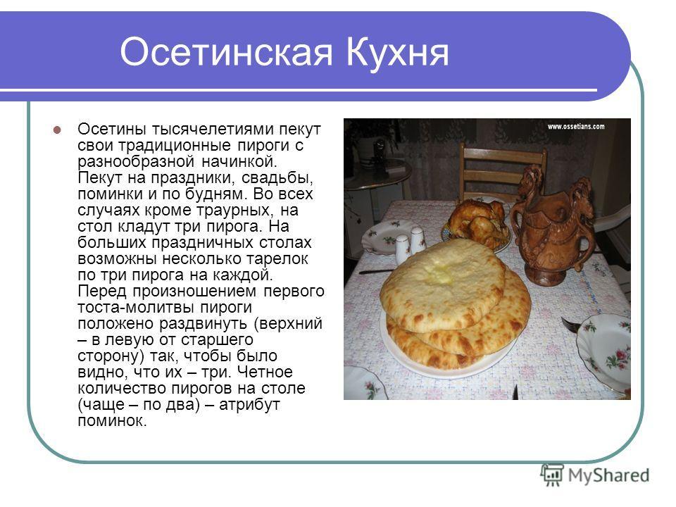 Осетинская Кухня Осетины тысячелетиями пекут свои традиционные пироги с разнообразной начинкой. Пекут на праздники, свадьбы, поминки и по будням. Во всех случаях кроме траурных, на стол кладут три пирога. На больших праздничных столах возможны нескол
