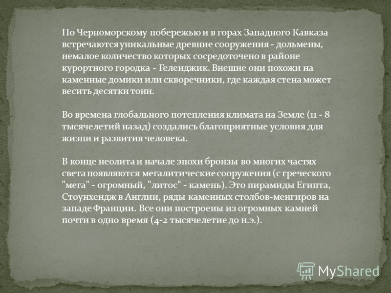 По Черноморскому побережью и в горах Западного Кавказа встречаются уникальные древние сооружения - дольмены, немалое количество которых сосредоточено в районе курортного городка - Геленджик. Внешне они похожи на каменные домики или скворечники, где к