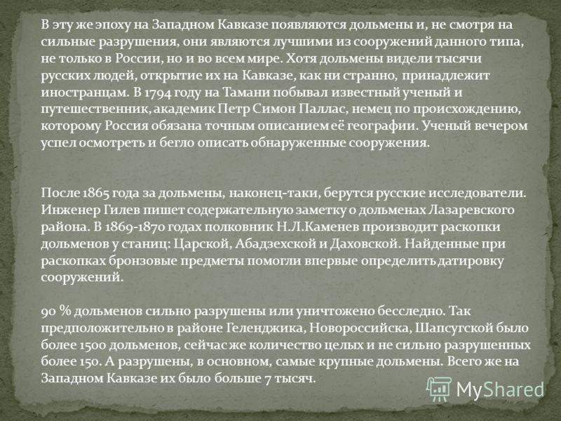 В эту же эпоху на Западном Кавказе появляются дольмены и, не смотря на сильные разрушения, они являются лучшими из сооружений данного типа, не только в России, но и во всем мире. Хотя дольмены видели тысячи русских людей, открытие их на Кавказе, как