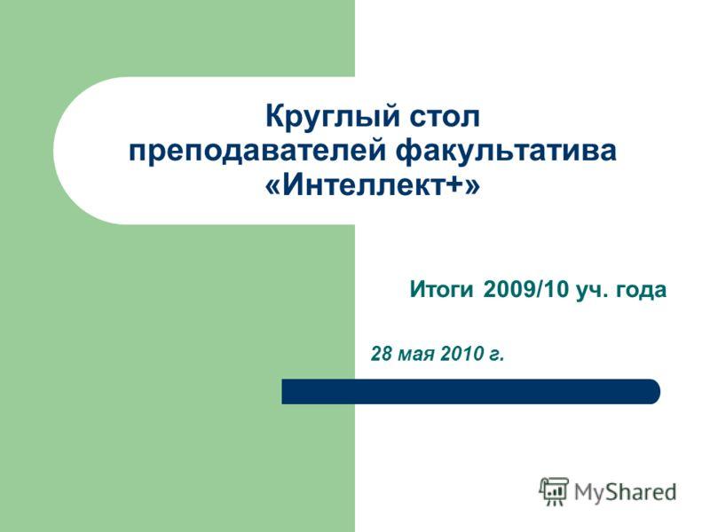 Круглый стол преподавателей факультатива «Интеллект+» Итоги 2009/10 уч. года 28 мая 2010 г.