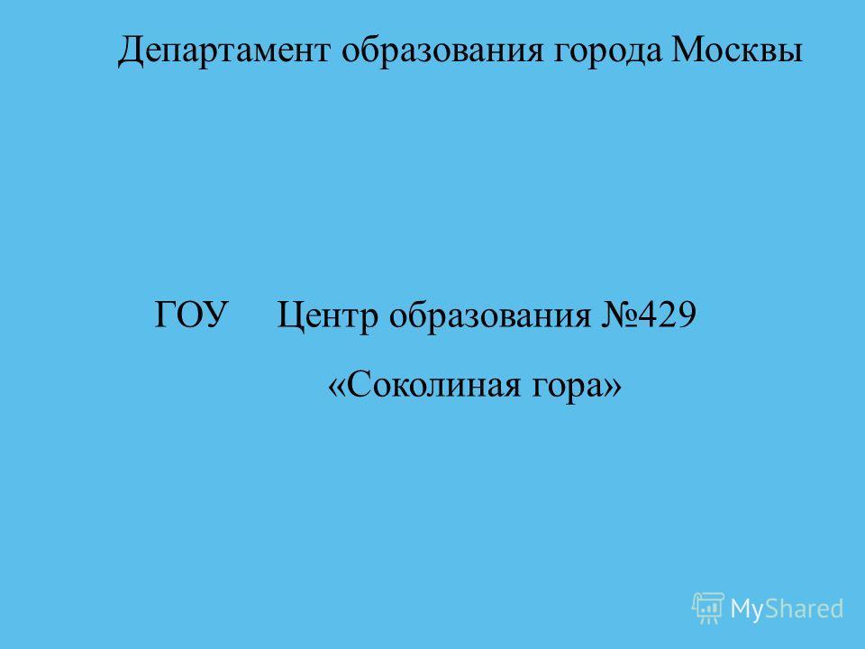 ГОУ Центр образования 429 «Соколиная гора» Департамент образования города Москвы