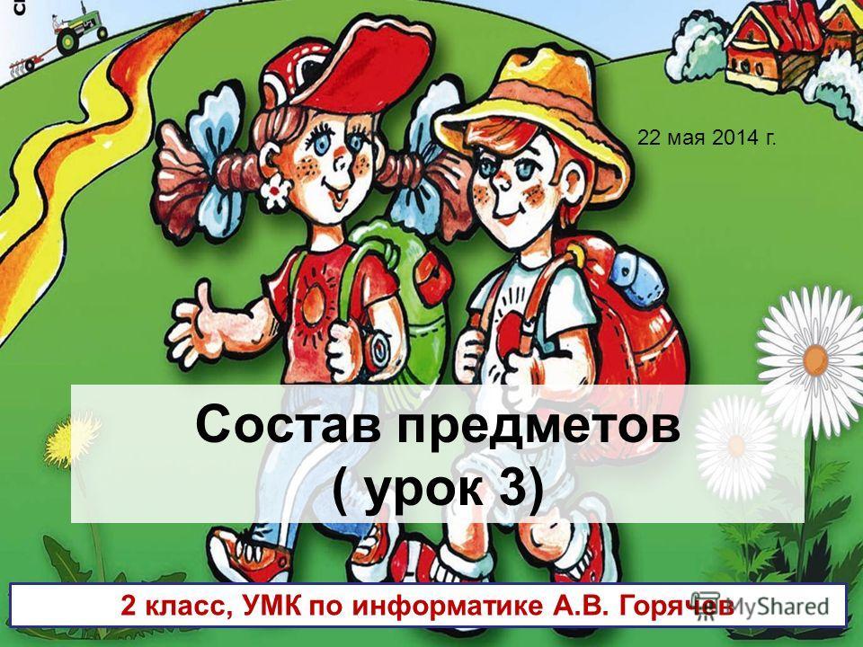 Состав предметов ( урок 3) 2 класс, УМК по информатике А.В. Горячев 22 мая 2014 г.