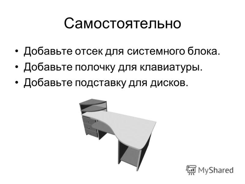 Самостоятельно Добавьте отсек для системного блока. Добавьте полочку для клавиатуры. Добавьте подставку для дисков.
