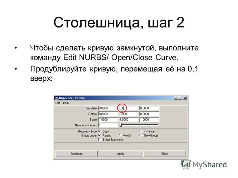 Столешница, шаг 2 Чтобы сделать кривую замкнутой, выполните команду Edit NURBS/ Open/Close Curve. Продублируйте кривую, перемещая её на 0,1 вверх:
